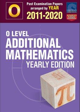O Level Additional Mathematics Yearly Edition 2011-2020 + Answers