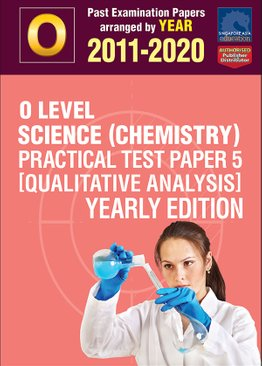 O Level Science (Chemistry) Practical Test Paper 5 [Qualitative Analysis] Yearly Edition 2011-2020 + Answers